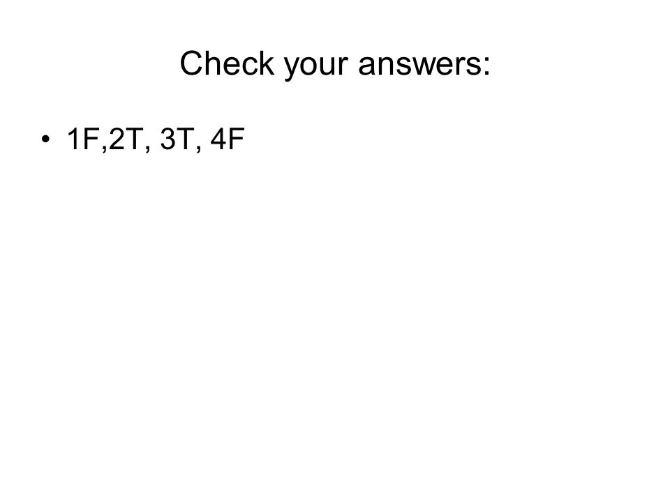 Check your answers: 1F,2T, 3T, 4F