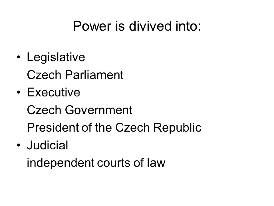 Power is divived into: Legislative Czech Parliament Executive Czech Government President of the Czech Republic Judicial independent courts of law