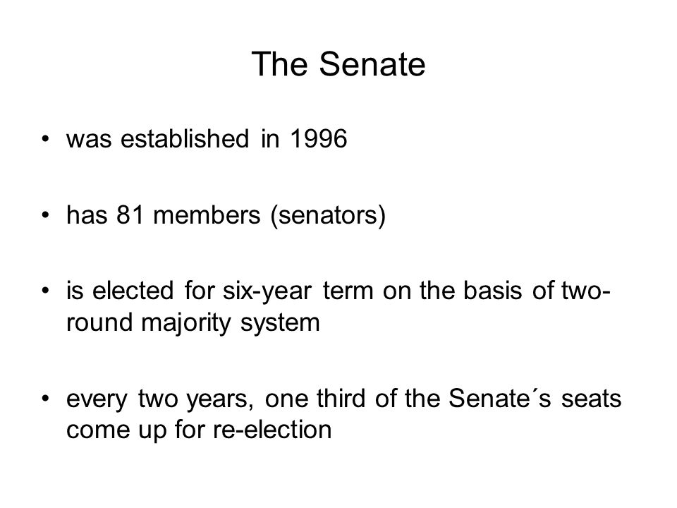 The Senate was established in 1996 has 81 members (senators) is elected for six-year term on the basis of two- round majority system every two years, one third of the Senate´s seats come up for re-election