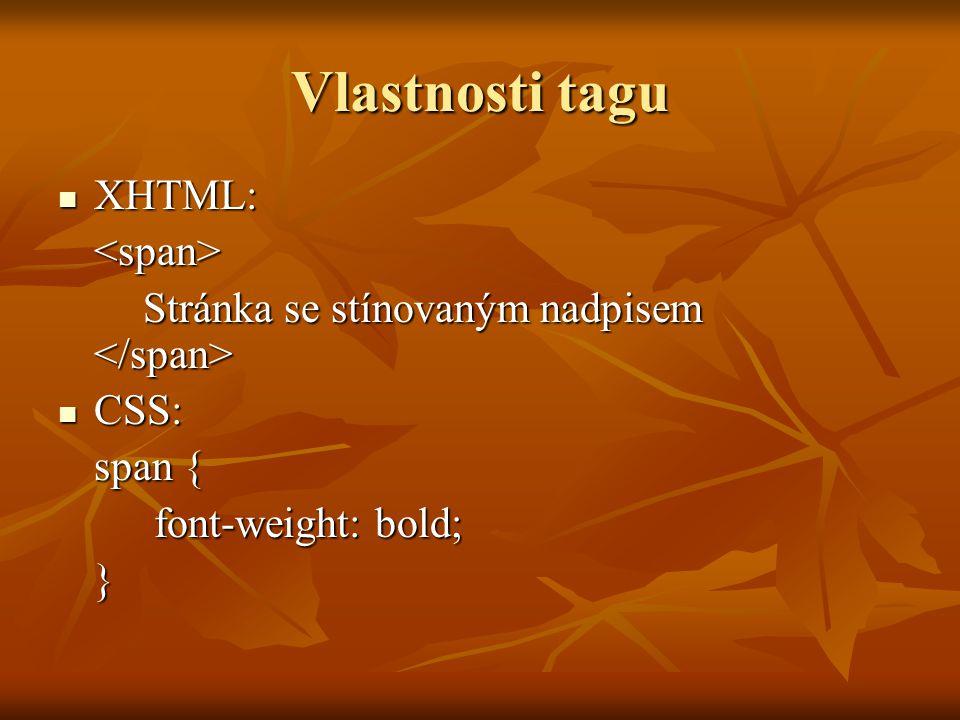 Vlastnosti tagu XHTML: XHTML:<span> Stránka se stínovaným nadpisem Stránka se stínovaným nadpisem CSS: CSS: span { font-weight: bold; }