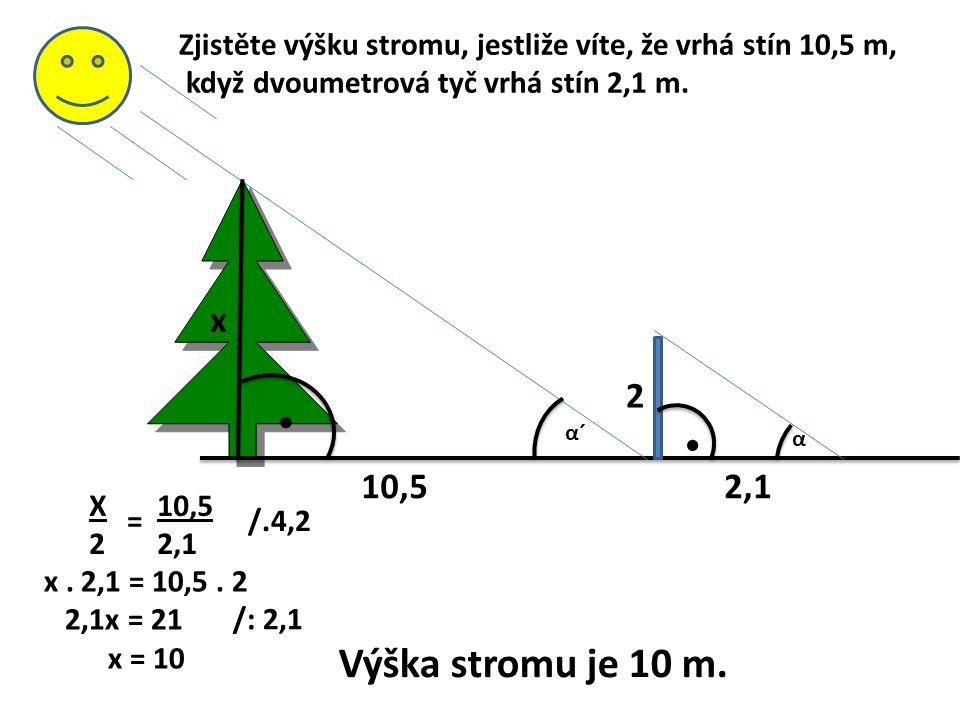 α´α´ α Zjistěte výšku stromu, jestliže víte, že vrhá stín 10,5 m, když dvoumetrová tyč vrhá stín 2,1 m.