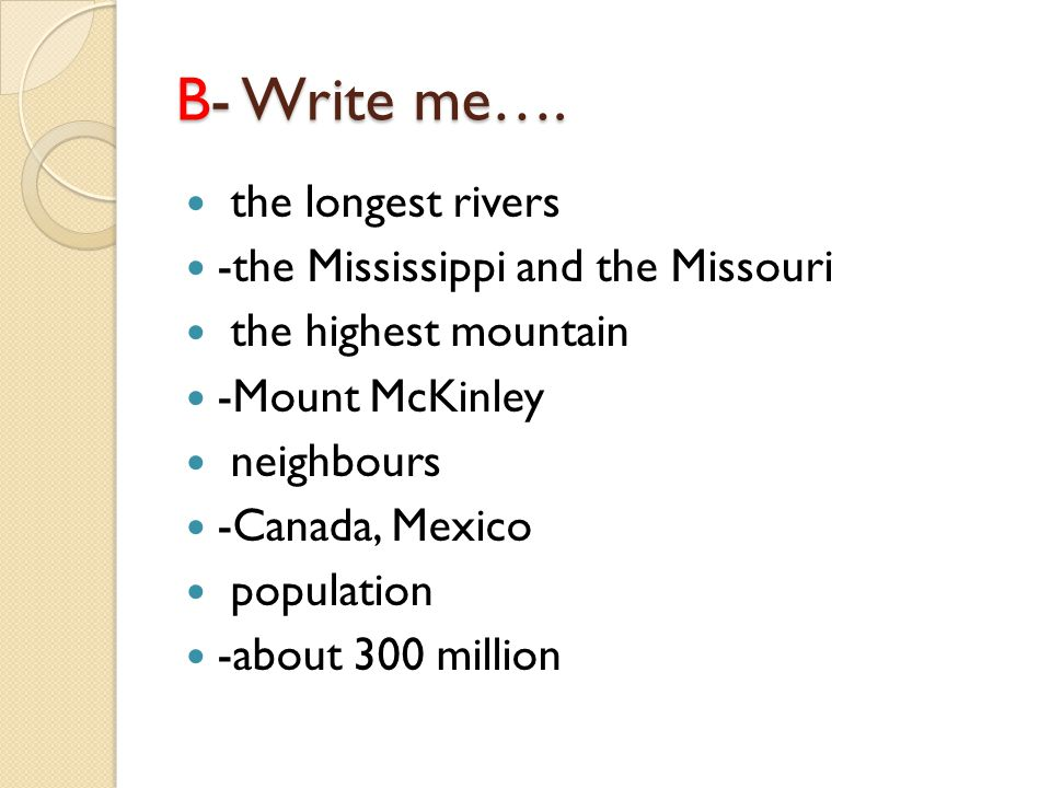 B- Write me…. the longest rivers -the Mississippi and the Missouri the highest mountain -Mount McKinley neighbours -Canada, Mexico population -about 3