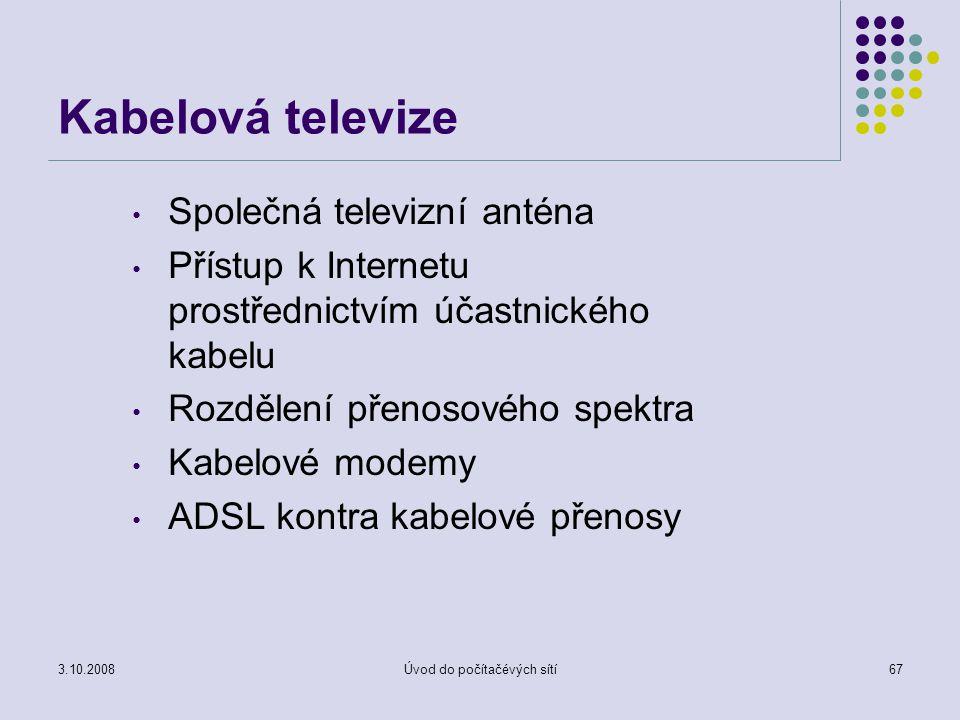 3.10.2008Úvod do počítačévých sítí67 Kabelová televize Společná televizní anténa Přístup k Internetu prostřednictvím účastnického kabelu Rozdělení pře