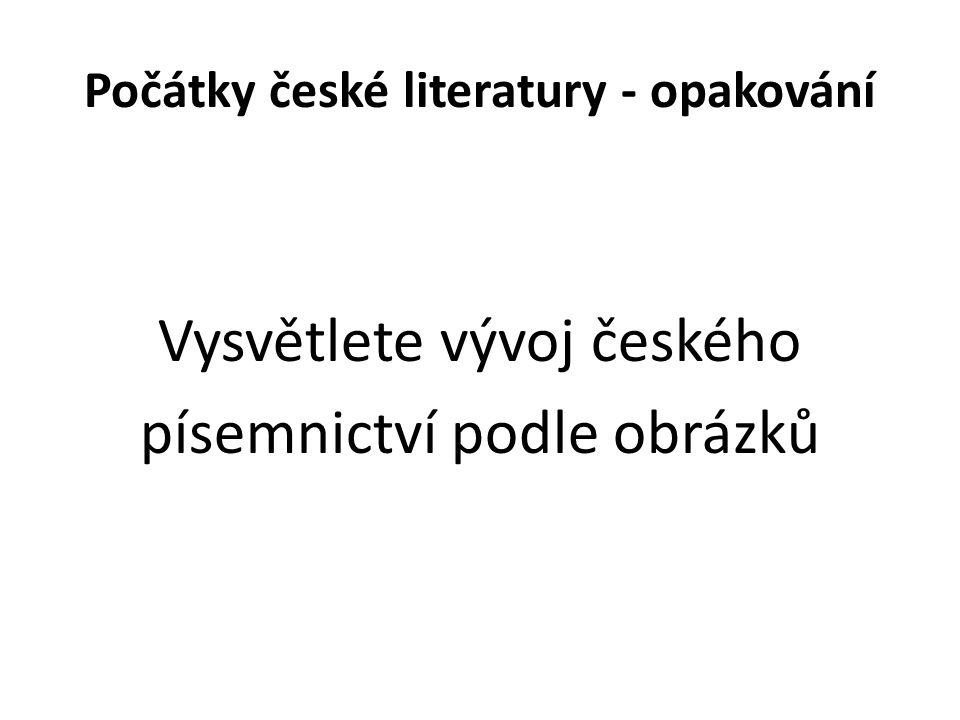 Počátky české literatury - opakování Vysvětlete vývoj českého písemnictví podle obrázků
