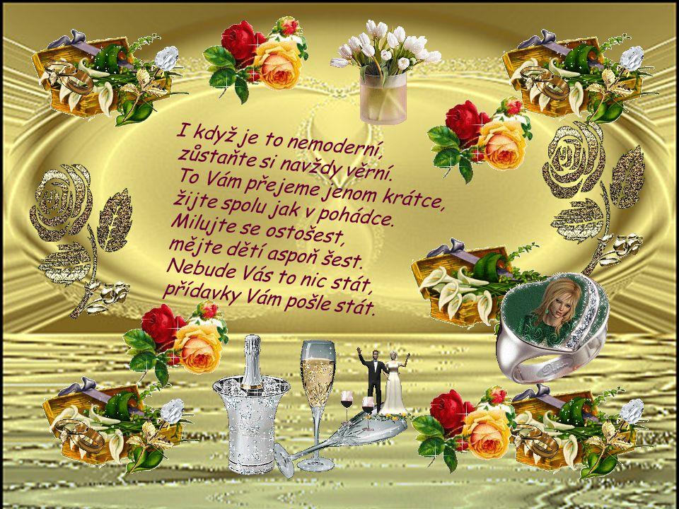 Dnes jste si řekli svoje ANO, a tím je všechno ujednáno. Ze srdce bych Vám přála, aby vaše láska jako víno zrála, aby září žhnula jako věčná svíce, kt
