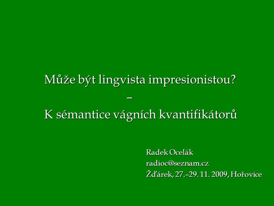 Radek Ocelák radioc@seznam.cz Žďárek, 27.–29. 11. 2009, Hořovice Může být lingvista impresionistou? – K sémantice vágních kvantifikátorů