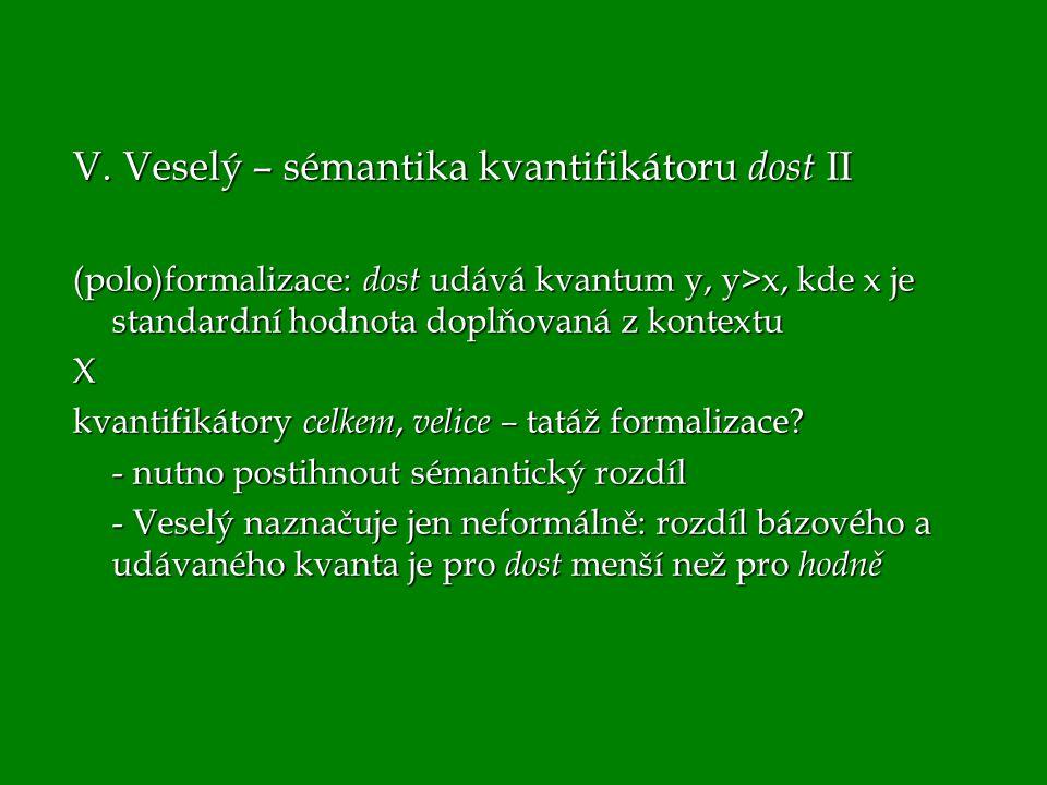 V. Veselý – sémantika kvantifikátoru dost II (polo)formalizace: dost udává kvantum y, y>x, kde x je standardní hodnota doplňovaná z kontextu X kvantif