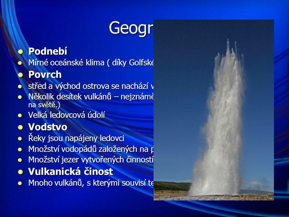 Geografie Podnebí Podnebí Mírné oceánské klima ( díky Golfskému proudu) Mírné oceánské klima ( díky Golfskému proudu) Povrch Povrch střed a východ ostrova se nachází v dost velké nadmořské výšce střed a východ ostrova se nachází v dost velké nadmořské výšce Několik desítek vulkánů – nejznámější = Hekla ( patří k nejaktivnějším na světě.) Několik desítek vulkánů – nejznámější = Hekla ( patří k nejaktivnějším na světě.) Velká ledovcová údolí Velká ledovcová údolí Vodstvo Vodstvo Řeky jsou napájeny ledovci Řeky jsou napájeny ledovci Množství vodopádů založených na puklinách a zlomech Množství vodopádů založených na puklinách a zlomech Množství jezer vytvořených činností ledovců nebo v kráterech sopek Množství jezer vytvořených činností ledovců nebo v kráterech sopek Vulkanická činost Vulkanická činost Mnoho vulkánů, s kterými souvisí termální prameny a gejzíry Mnoho vulkánů, s kterými souvisí termální prameny a gejzíry