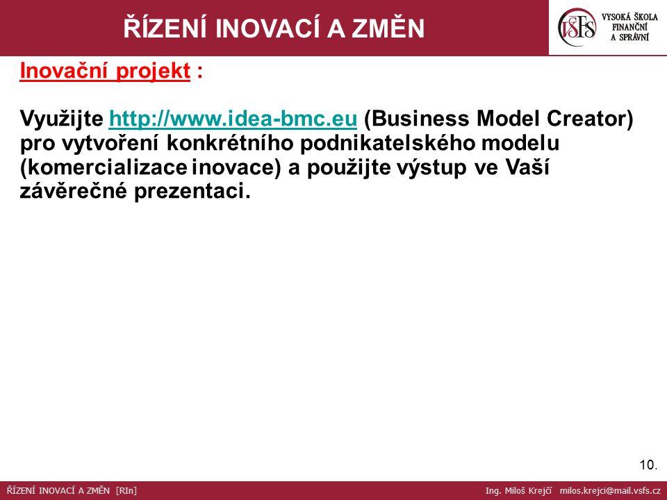 10. ŘÍZENÍ INOVACÍ A ZMĚN Inovační projekt : Využijte http://www.idea-bmc.eu (Business Model Creator) pro vytvoření konkrétního podnikatelského modelu
