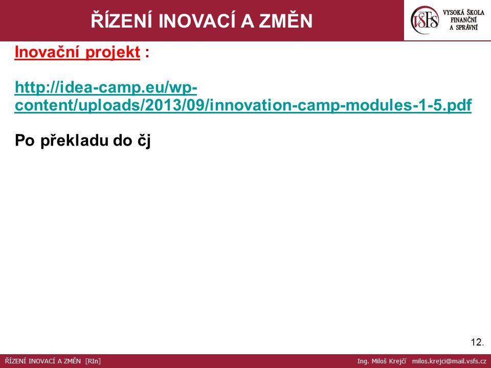 12. ŘÍZENÍ INOVACÍ A ZMĚN Inovační projekt : http://idea-camp.eu/wp- content/uploads/2013/09/innovation-camp-modules-1-5.pdf Po překladu do čj ŘÍZENÍ