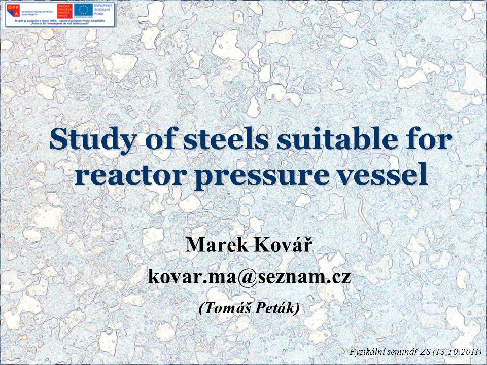 Study of steels suitable for reactor pressure vessel Marek Kovář kovar.ma@seznam.cz (Tomáš Peták) Fyzikální seminář ZS (13.10.2011)