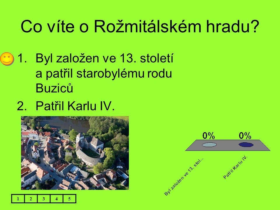 Co víte o Rožmitálském hradu? 12345 1.Byl založen ve 13. století a patřil starobylému rodu Buziců 2.Patřil Karlu IV.