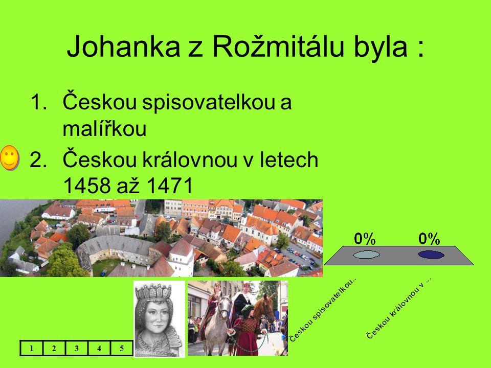 Johanka z Rožmitálu byla : 12345 1.Českou spisovatelkou a malířkou 2.Českou královnou v letech 1458 až 1471