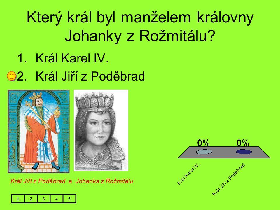 Který král byl manželem královny Johanky z Rožmitálu? 1.Král Karel IV. 2.Král Jiří z Poděbrad 12345 Král Jiří z Poděbrad a Johanka z Rožmitálu