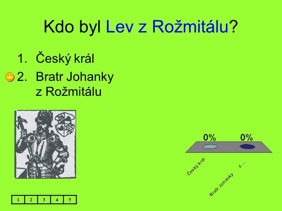 Kdo byl Lev z Rožmitálu? 12345 1.Český král 2.Bratr Johanky z Rožmitálu