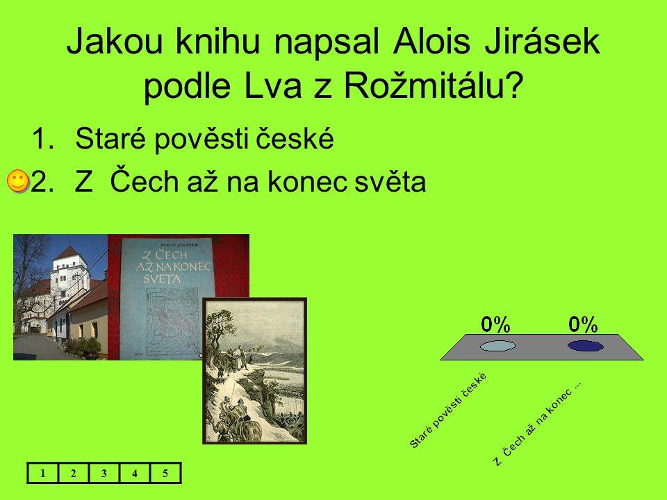 Jakou knihu napsal Alois Jirásek podle Lva z Rožmitálu? 1.Staré pověsti české 2.Z Čech až na konec světa 12345