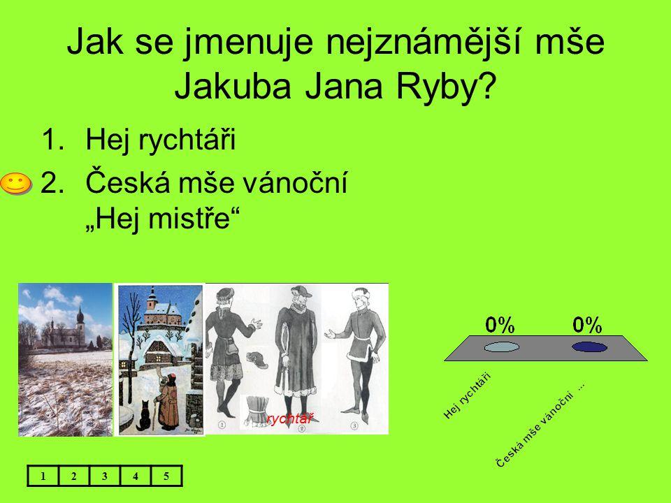 """Jak se jmenuje nejznámější mše Jakuba Jana Ryby? 12345 1.Hej rychtáři 2.Česká mše vánoční """"Hej mistře"""" rychtář"""