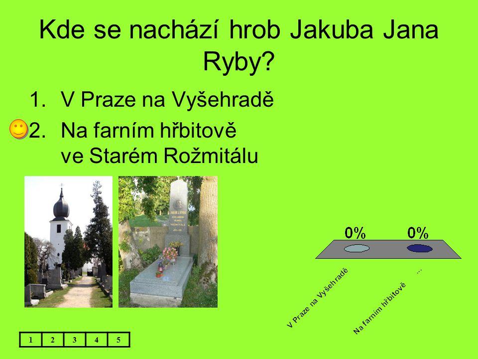 Kde se nachází hrob Jakuba Jana Ryby? 12345 1.V Praze na Vyšehradě 2.Na farním hřbitově ve Starém Rožmitálu