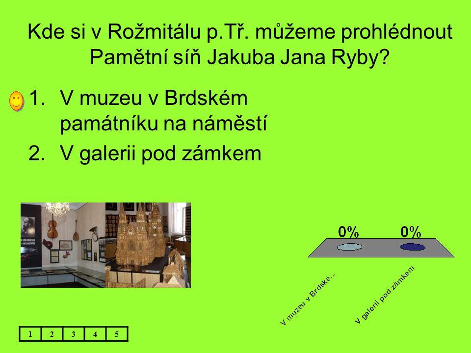 Kde si v Rožmitálu p.Tř. můžeme prohlédnout Pamětní síň Jakuba Jana Ryby? 1.V muzeu v Brdském památníku na náměstí 2.V galerii pod zámkem 12345