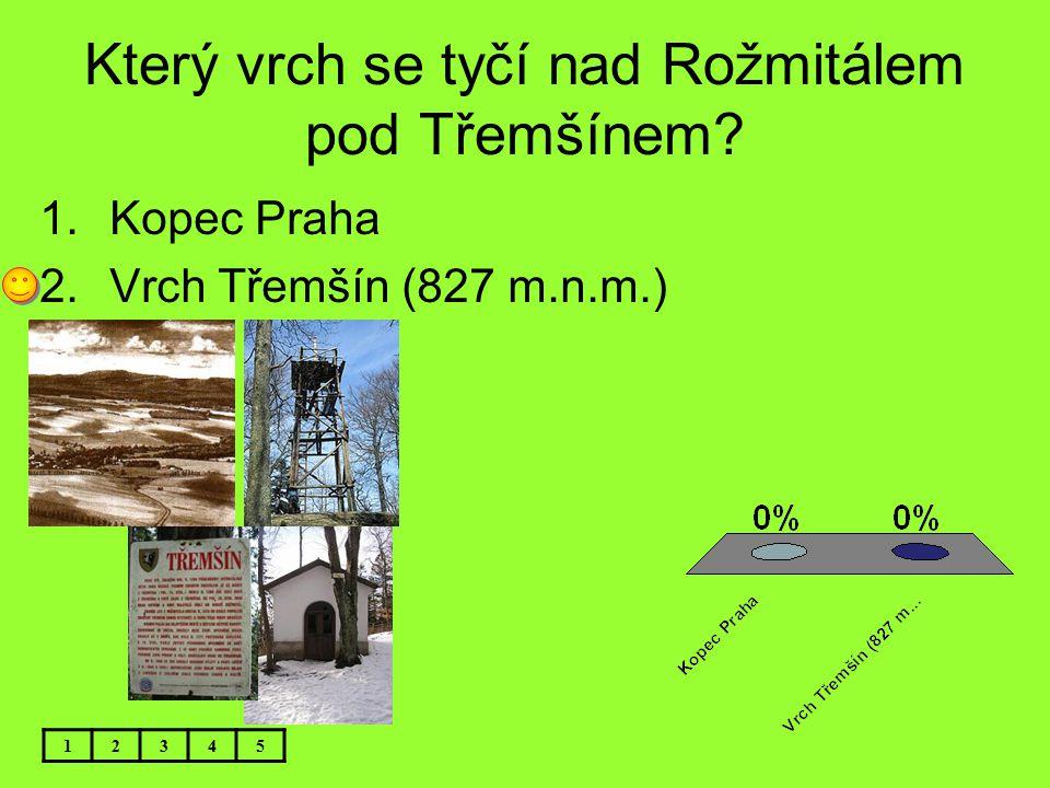 Který vrch se tyčí nad Rožmitálem pod Třemšínem? 12345 1.Kopec Praha 2.Vrch Třemšín (827 m.n.m.)