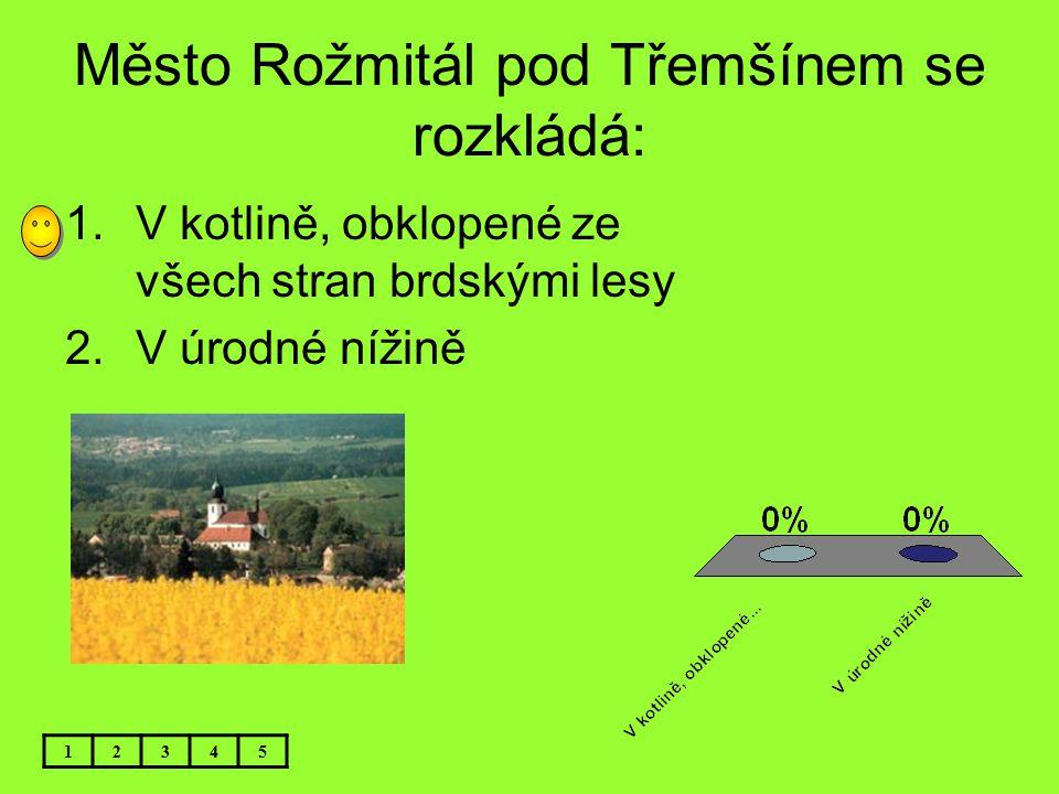 Město Rožmitál pod Třemšínem se rozkládá: 1.V kotlině, obklopené ze všech stran brdskými lesy 2.V úrodné nížině 12345