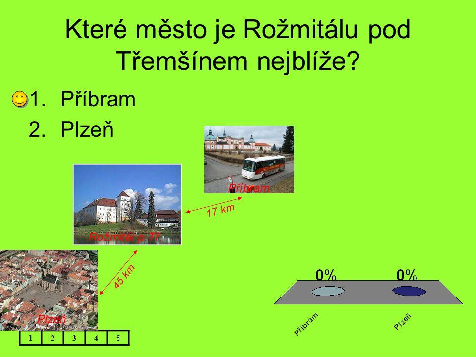 Které město je Rožmitálu pod Třemšínem nejblíže? 12345 Příbram Plzeň Rožmitál p.Tř. 45 km 17 km 1.Příbram 2.Plzeň
