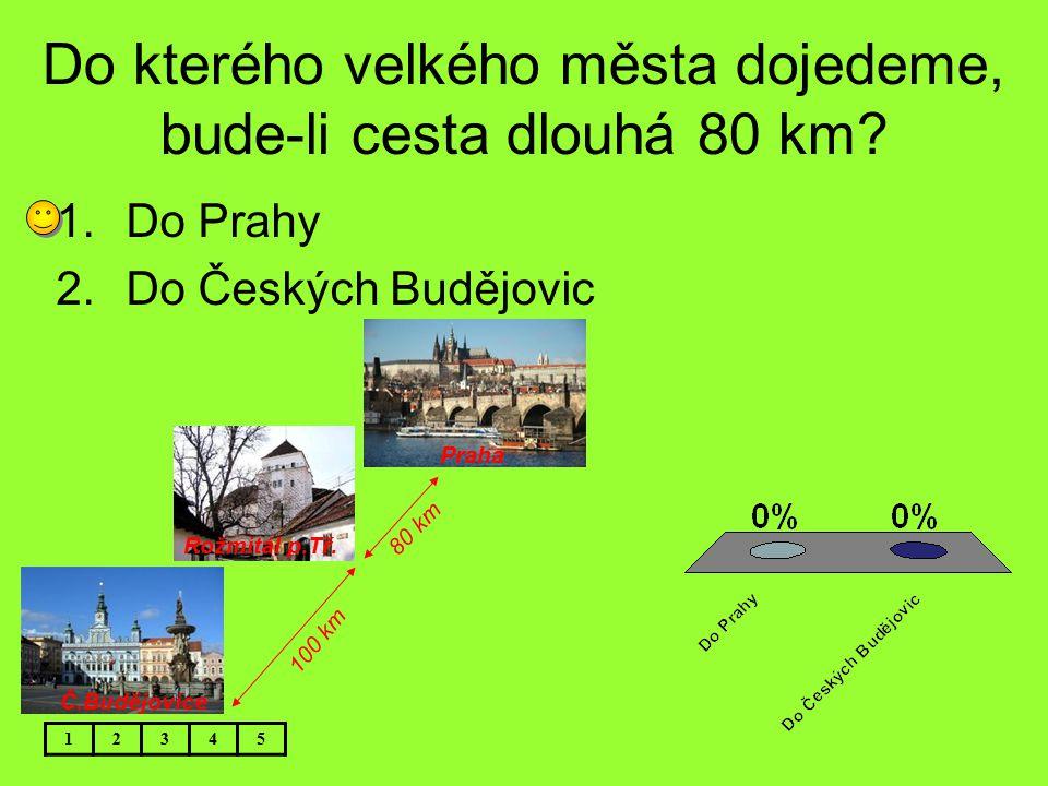 Do kterého velkého města dojedeme, bude-li cesta dlouhá 80 km? 1.Do Prahy 2.Do Českých Budějovic 12345 Č.Budějovice Rožmitál p.Tř. Praha 80 km 100 km