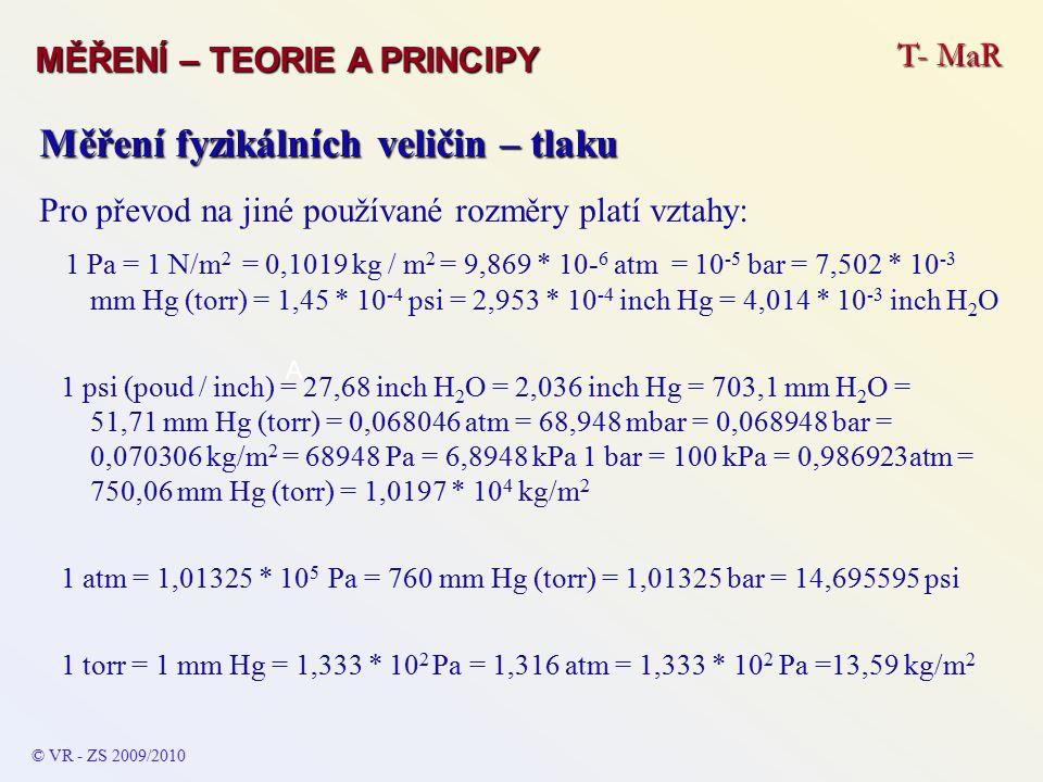 T- MaR MĚŘENÍ – TEORIE A PRINCIPY © VR - ZS 2009/2010 A Měření fyzikálních veličin – tlaku Pro převod na jiné používané rozměry platí vztahy: 1 Pa = 1 N/m 2 = 0,1019 kg / m 2 = 9,869 * 10- 6 atm = 10 -5 bar = 7,502 * 10 -3 mm Hg (torr) = 1,45 * 10 -4 psi = 2,953 * 10 -4 inch Hg = 4,014 * 10 -3 inch H 2 O 1 psi (poud / inch) = 27,68 inch H 2 O = 2,036 inch Hg = 703,1 mm H 2 O = 51,71 mm Hg (torr) = 0,068046 atm = 68,948 mbar = 0,068948 bar = 0,070306 kg/m 2 = 68948 Pa = 6,8948 kPa 1 bar = 100 kPa = 0,986923atm = 750,06 mm Hg (torr) = 1,0197 * 10 4 kg/m 2 1 atm = 1,01325 * 10 5 Pa = 760 mm Hg (torr) = 1,01325 bar = 14,695595 psi 1 torr = 1 mm Hg = 1,333 * 10 2 Pa = 1,316 atm = 1,333 * 10 2 Pa =13,59 kg/m 2