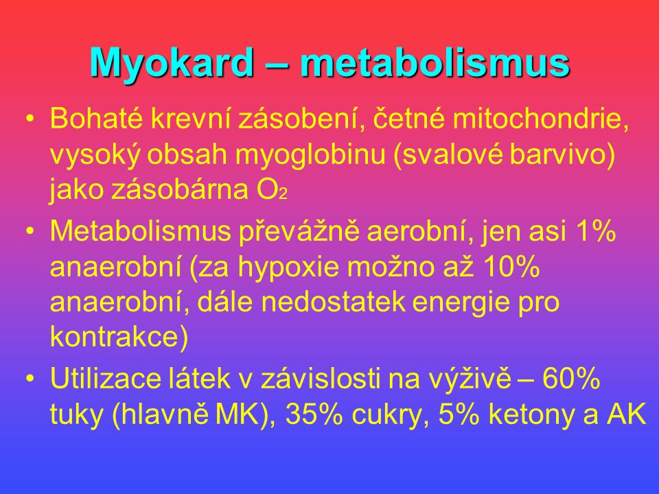 Myokard – metabolismus Bohaté krevní zásobení, četné mitochondrie, vysoký obsah myoglobinu (svalové barvivo) jako zásobárna O 2 Metabolismus převážně