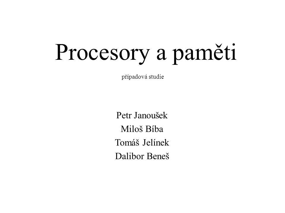 Procesory a paměti případová studie Petr Janoušek Miloš Bíba Tomáš Jelínek Dalibor Beneš