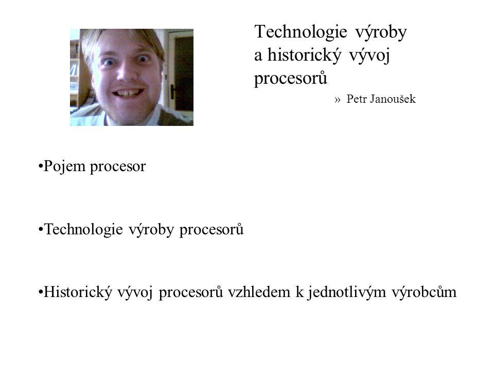 Technologie výroby a historický vývoj procesorů »Petr Janoušek Pojem procesor Technologie výroby procesorů Historický vývoj procesorů vzhledem k jednotlivým výrobcům