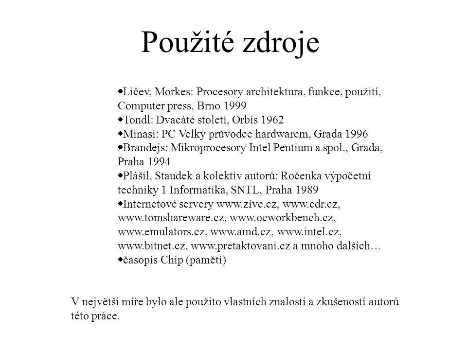 Použité zdroje  Ličev, Morkes: Procesory architektura, funkce, použití, Computer press, Brno 1999  Tondl: Dvacáté století, Orbis 1962  Minasi: PC Velký průvodce hardwarem, Grada 1996  Brandejs: Mikroprocesory Intel Pentium a spol., Grada, Praha 1994  Plášil, Staudek a kolektiv autorů: Ročenka výpočetní techniky 1 Informatika, SNTL, Praha 1989  Internetové servery www.zive.cz, www.cdr.cz, www.tomshareware.cz, www.ocworkbench.cz, www.emulators.cz, www.amd.cz, www.intel.cz, www.bitnet.cz, www.pretaktovani.cz a mnoho dalších…  časopis Chip (paměti) V největší míře bylo ale použito vlastních znalostí a zkušeností autorů této práce.