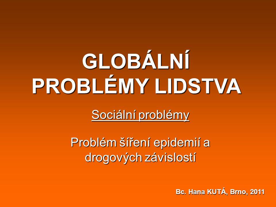 GLOBÁLNÍ PROBLÉMY LIDSTVA Sociální problémy Problém šíření epidemií a drogových závislostí Bc. Hana KUTÁ, Brno, 2011