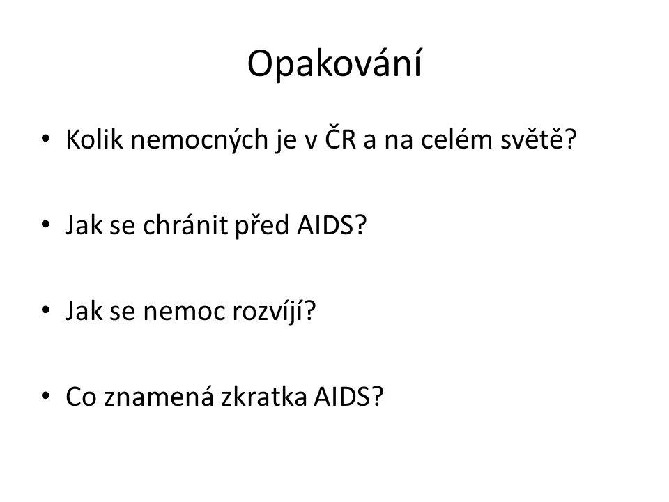 Opakování Kolik nemocných je v ČR a na celém světě? Jak se chránit před AIDS? Jak se nemoc rozvíjí? Co znamená zkratka AIDS?