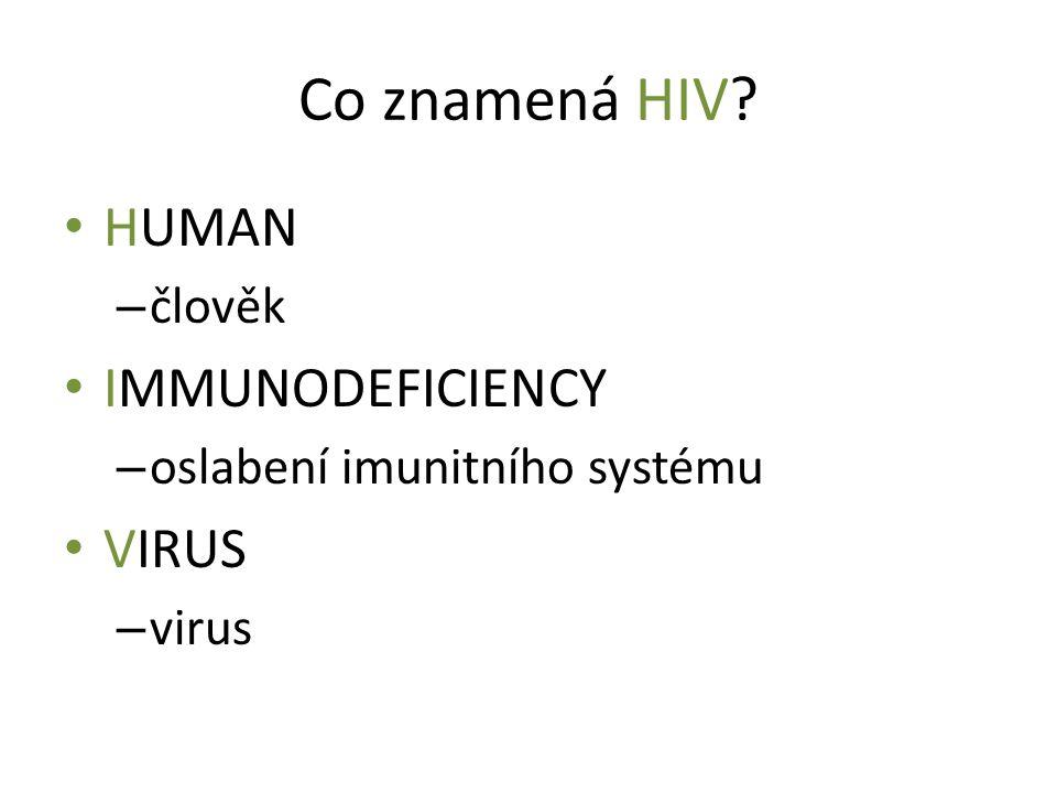 Co znamená HIV? HUMAN – člověk IMMUNODEFICIENCY – oslabení imunitního systému VIRUS – virus