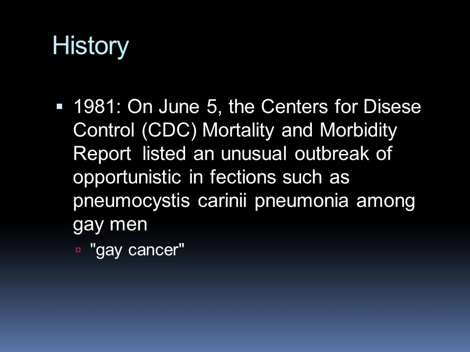 History  1981: On June 5, the Centers for Disese Control (CDC) Mortality and Morbidity Report listed an unusual outbreak of opportunistic in fections such as pneumocystis carinii pneumonia among gay men  gay cancer