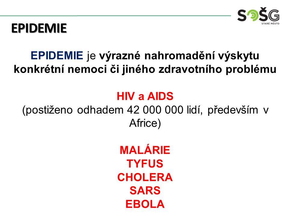 EPIDEMIE EPIDEMIE je výrazné nahromadění výskytu konkrétní nemoci či jiného zdravotního problému HIV a AIDS (postiženo odhadem 42 000 000 lidí, především v Africe) MALÁRIE TYFUS CHOLERA SARS EBOLA