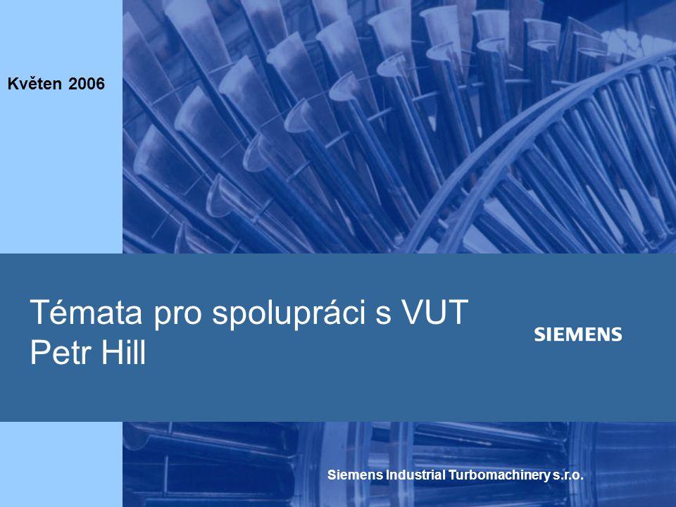 Siemens Industrial Turbomachinery s.r.o. Témata pro spolupráci s VUT Petr Hill Květen 2006
