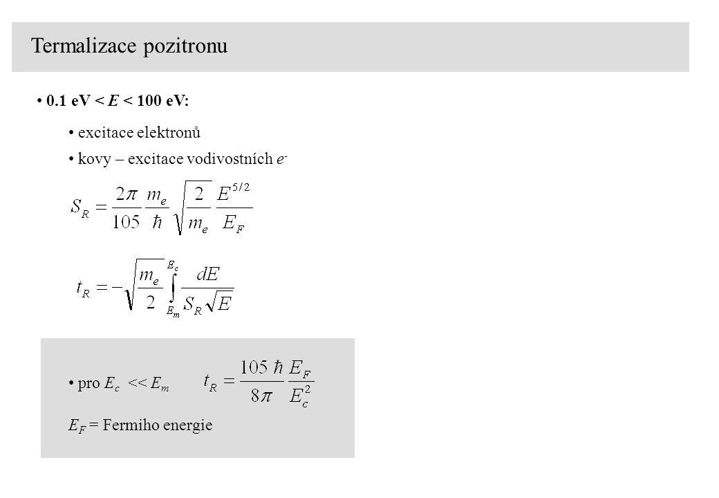 Termalizace pozitronu 0.1 eV < E < 100 eV: excitace elektronů E F = Fermiho energie pro E c << E m kovy – excitace vodivostních e -