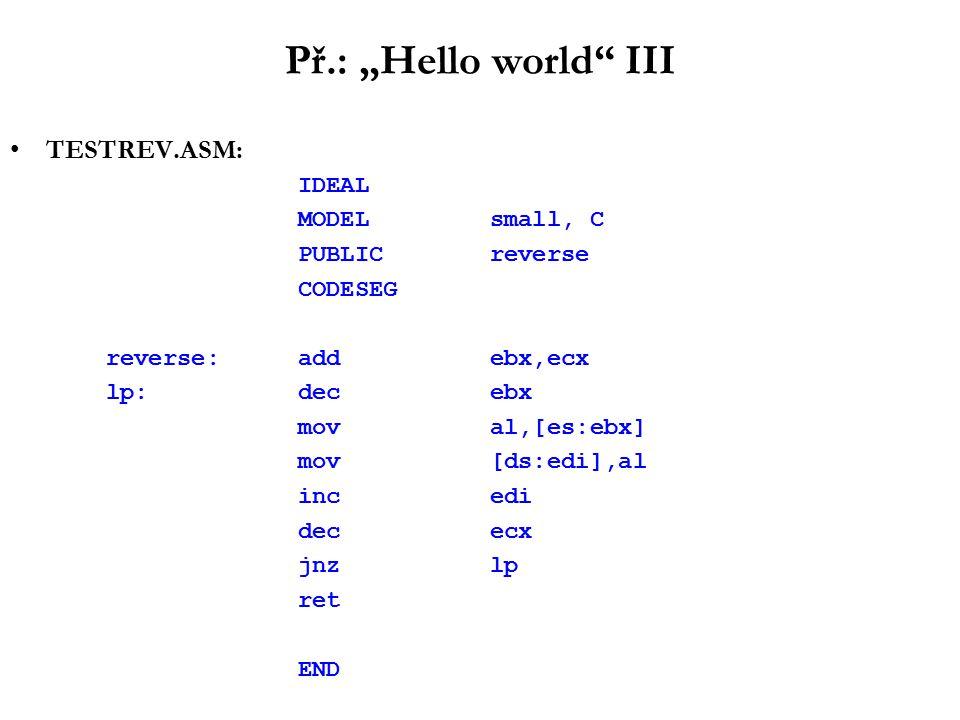"Př.: ""Hello world III TESTREV.ASM: IDEAL MODELsmall, C PUBLICreverse CODESEG reverse:addebx,ecx lp:decebx moval,[es:ebx] mov[ds:edi],al incedi dececx jnzlp ret END"
