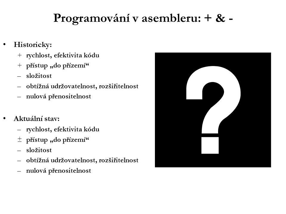 """Programování v asembleru: + & - Historicky: +rychlost, efektivita kódu +přístup """"do přízemí –složitost –obtížná udržovatelnost, rozšiřitelnost –nulová přenositelnost Aktuální stav: –rychlost, efektivita kódu ±přístup """"do přízemí –složitost –obtížná udržovatelnost, rozšiřitelnost –nulová přenositelnost"""