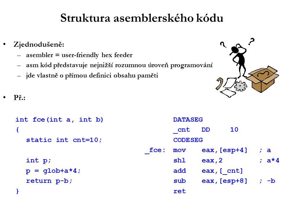 Struktura asemblerského kódu Zjednodušeně: –asembler = user-friendly hex feeder –asm kód představuje nejnižší rozumnou úroveň programování –jde vlastně o přímou definici obsahu paměti Př.: int fce(int a, int b)DATASEG {_cntDD10 static int cnt=10;CODESEG _fce:moveax,[esp+4]; a int p;shleax,2; a*4 p = glob+a*4;addeax,[_cnt] return p-b;subeax,[esp+8]; -b }ret