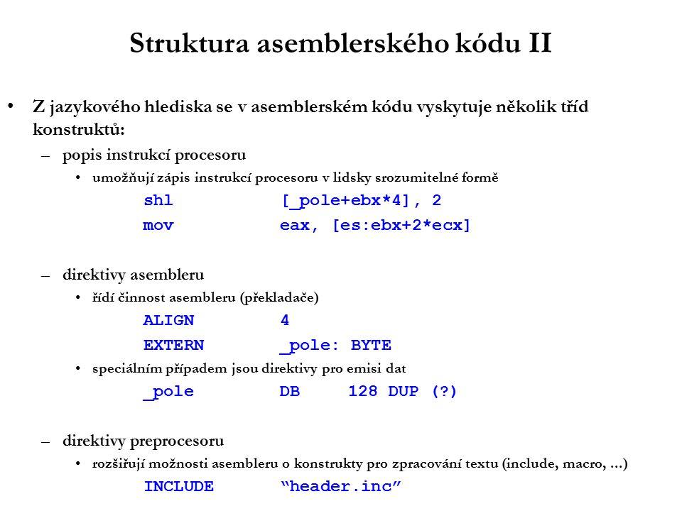 Struktura asemblerského kódu II Z jazykového hlediska se v asemblerském kódu vyskytuje několik tříd konstruktů: –popis instrukcí procesoru umožňují zápis instrukcí procesoru v lidsky srozumitelné formě shl[_pole+ebx*4], 2 moveax, [es:ebx+2*ecx] –direktivy asembleru řídí činnost asembleru (překladače) ALIGN 4 EXTERN_pole: BYTE speciálním případem jsou direktivy pro emisi dat _poleDB128 DUP ( ) –direktivy preprocesoru rozšiřují možnosti asembleru o konstrukty pro zpracování textu (include, macro,...) INCLUDE header.inc