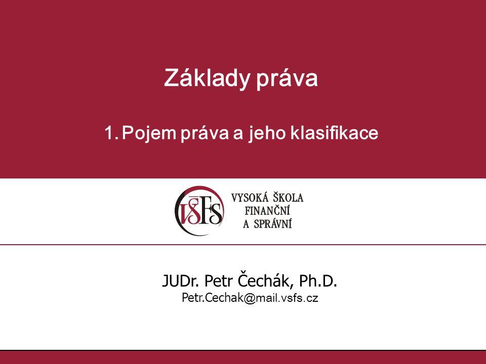 1.1. Základy práva 1.Pojem práva a jeho klasifikace JUDr. Petr Čechák, Ph.D. Petr.Cechak @mail.vsfs.cz