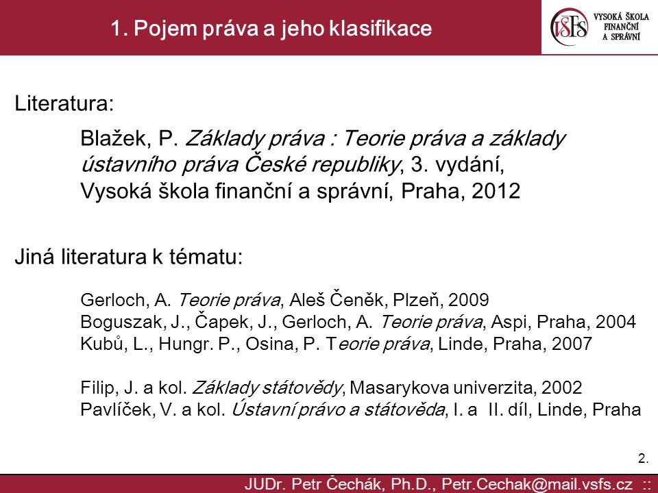 2.2. JUDr. Petr Čechák, Ph.D., Petr.Cechak@mail.vsfs.cz :: 1. Pojem práva a jeho klasifikace Literatura: Blažek, P. Základy práva : Teorie práva a zák