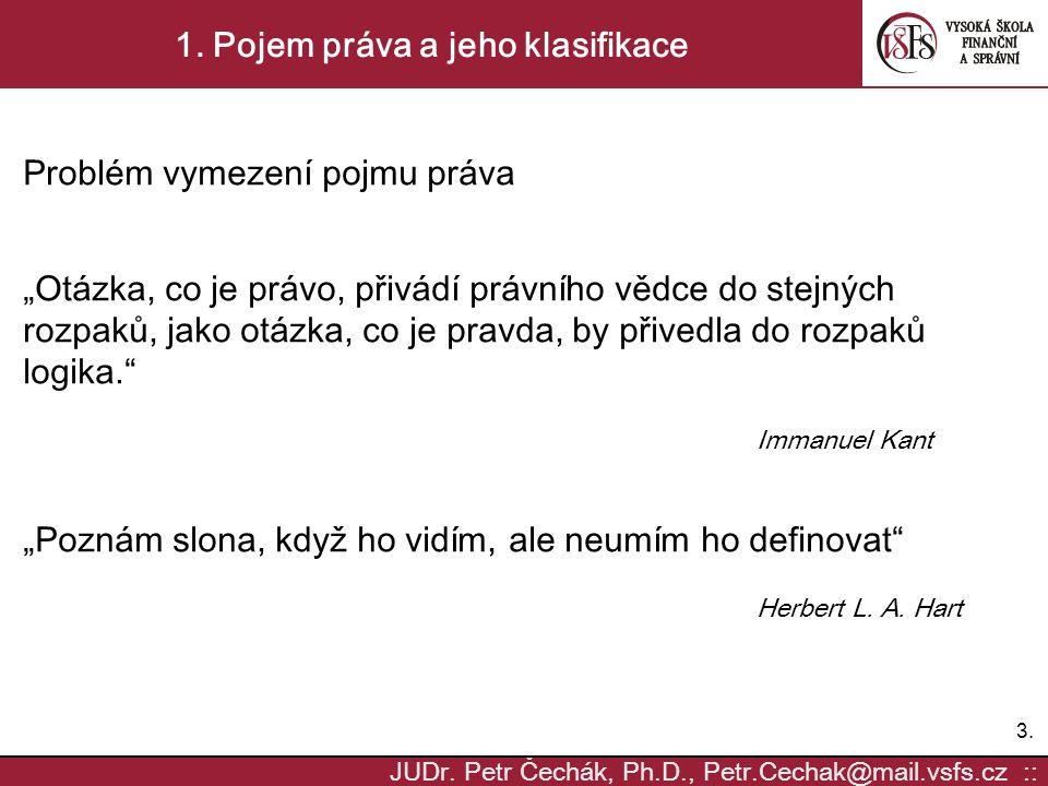 """3.3. JUDr. Petr Čechák, Ph.D., Petr.Cechak@mail.vsfs.cz :: 1. Pojem práva a jeho klasifikace Problém vymezení pojmu práva """"Otázka, co je právo, přivád"""