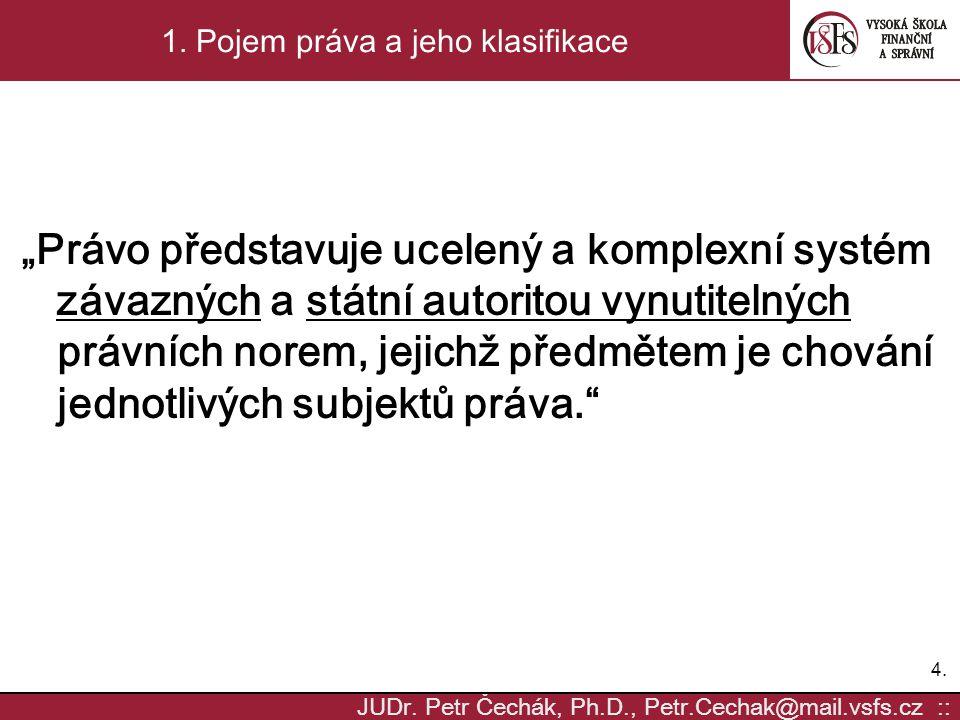 """4.4. JUDr. Petr Čechák, Ph.D., Petr.Cechak@mail.vsfs.cz :: 1. Pojem práva a jeho klasifikace """"Právo představuje ucelený a komplexní systém závazných a"""