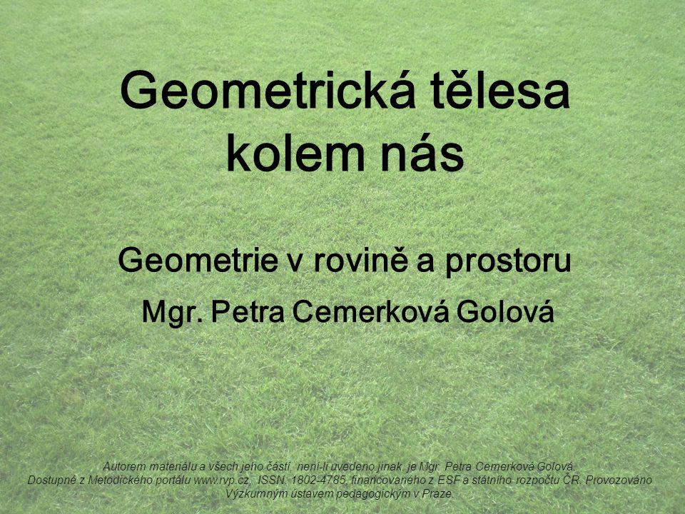 Geometrická tělesa kolem nás Geometrie v rovině a prostoru Mgr. Petra Cemerková Golová Autorem materiálu a všech jeho částí, není-li uvedeno jinak, je