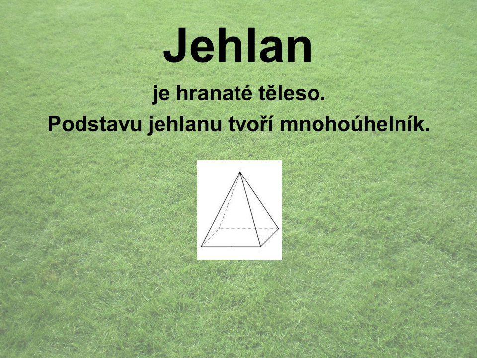 Jehlan je hranaté těleso. Podstavu jehlanu tvoří mnohoúhelník.