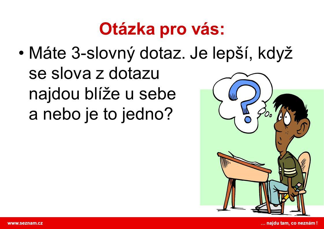 www.seznam.cz … najdu tam, co neznám .Otázka pro vás: Máte 3-slovný dotaz.